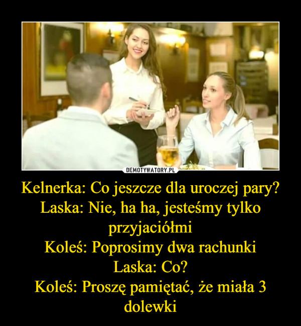 Kelnerka: Co jeszcze dla uroczej pary?Laska: Nie, ha ha, jesteśmy tylko przyjaciółmiKoleś: Poprosimy dwa rachunkiLaska: Co?Koleś: Proszę pamiętać, że miała 3 dolewki –