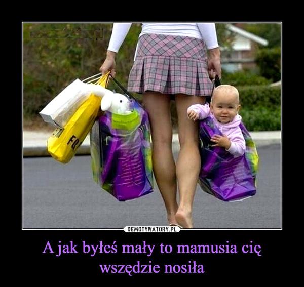 A jak byłeś mały to mamusia cię wszędzie nosiła –