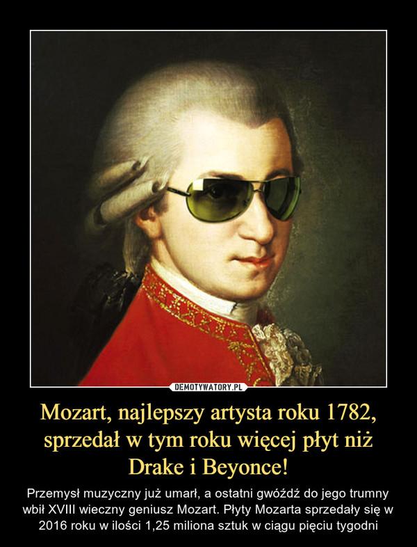 Mozart, najlepszy artysta roku 1782, sprzedał w tym roku więcej płyt niż Drake i Beyonce! – Przemysł muzyczny już umarł, a ostatni gwóźdź do jego trumny wbił XVIII wieczny geniusz Mozart. Płyty Mozarta sprzedały się w 2016 roku w ilości 1,25 miliona sztuk w ciągu pięciu tygodni