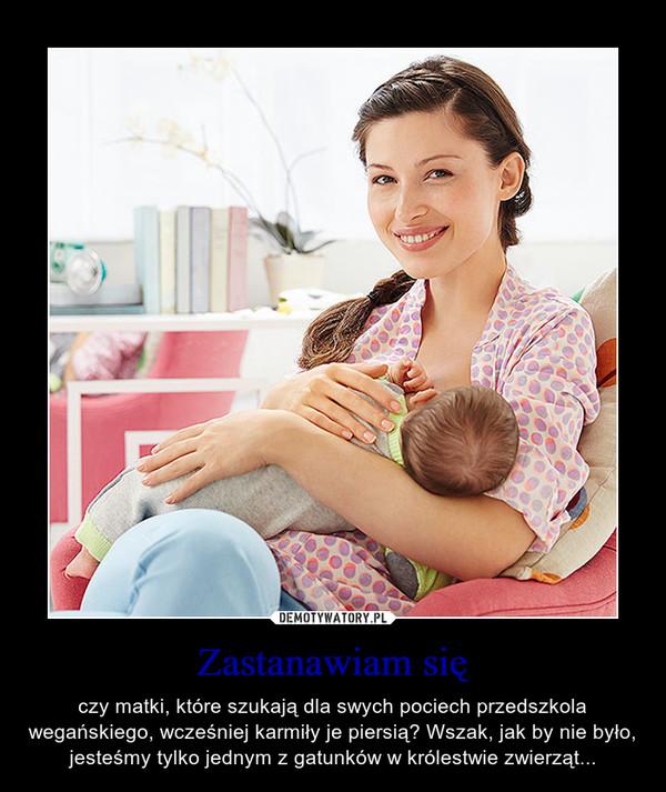 Zastanawiam się – czy matki, które szukają dla swych pociech przedszkola wegańskiego, wcześniej karmiły je piersią? Wszak, jak by nie było, jesteśmy tylko jednym z gatunków w królestwie zwierząt...