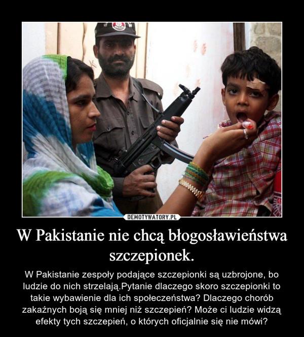 W Pakistanie nie chcą błogosławieństwa szczepionek. – W Pakistanie zespoły podające szczepionki są uzbrojone, bo ludzie do nich strzelają.Pytanie dlaczego skoro szczepionki to takie wybawienie dla ich społeczeństwa? Dlaczego chorób zakaźnych boją się mniej niż szczepień? Może ci ludzie widzą efekty tych szczepień, o których oficjalnie się nie mówi?