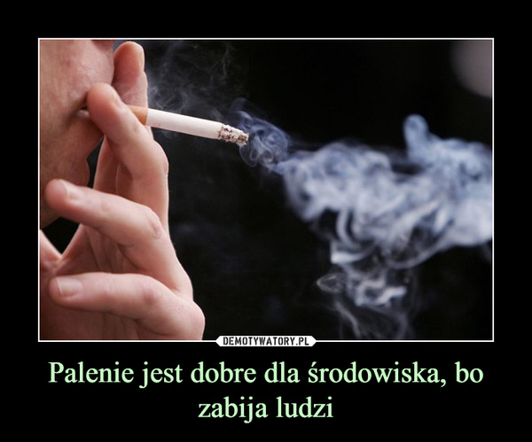 Palenie jest dobre dla środowiska, bo zabija ludzi –