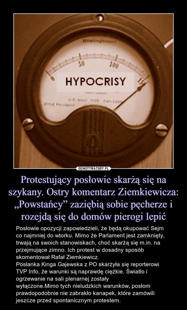 """Protestujący posłowie skarżą się na szykany. Ostry komentarz Ziemkiewicza: """"Powstańcy"""" zaziębią sobie pęcherze i rozejdą się do domów pierogi lepić – Posłowie opozycji zapowiedzieli, że będą okupować Sejm co najmniej do wtorku. Mimo że Parlament jest zamknięty, trwają na swoich stanowiskach, choć skarżą się m.in. na przejmujące zimno. Ich protest w dosadny sposób skomentował Rafał Ziemkiewicz.Posłanka Kinga Gajewska z PO skarżyła się reporterowi TVP Info, że warunki są naprawdę ciężkie. Światło i ogrzewanie na sali plenarnej zostały wyłączone.Mimo tych nieludzkich warunków, posłom prawdopodobnie nie zabrakło kanapek, które zamówili jeszcze przed spontanicznym protestem."""