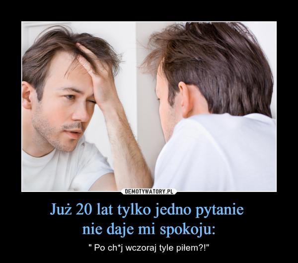 """Już 20 lat tylko jedno pytanie nie daje mi spokoju: – """" Po ch*j wczoraj tyle piłem?!"""""""