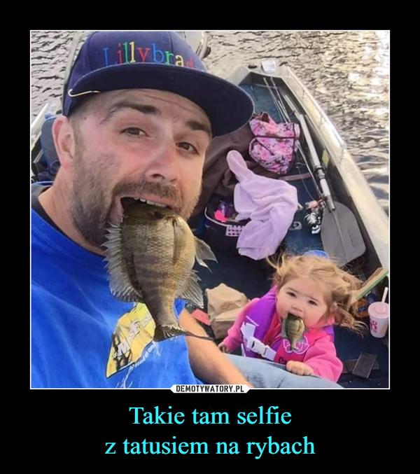 Takie tam selfiez tatusiem na rybach –