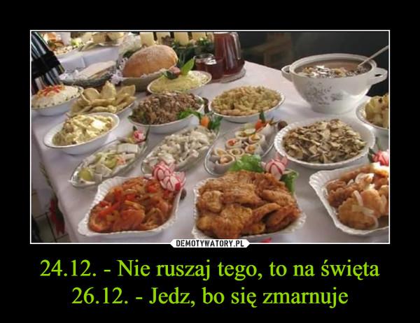 24.12. - Nie ruszaj tego, to na święta26.12. - Jedz, bo się zmarnuje –