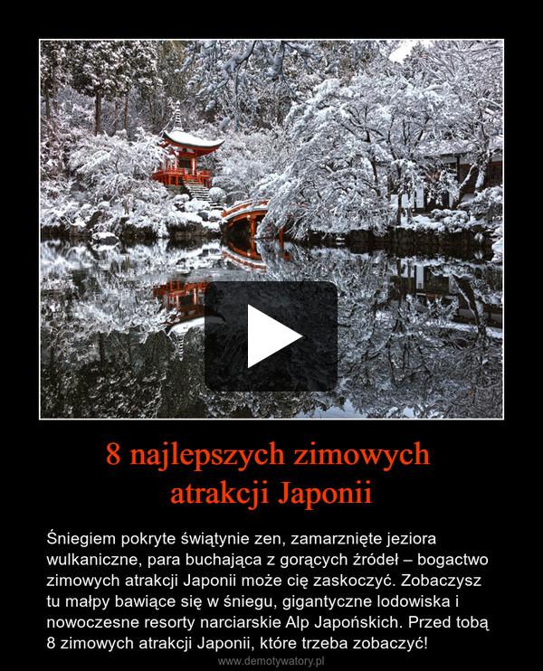 8 najlepszych zimowych atrakcji Japonii – Śniegiem pokryte świątynie zen, zamarznięte jeziora wulkaniczne, para buchająca z gorących źródeł – bogactwo zimowych atrakcji Japonii może cię zaskoczyć. Zobaczysz tu małpy bawiące się w śniegu, gigantyczne lodowiska i nowoczesne resorty narciarskie Alp Japońskich. Przed tobą 8 zimowych atrakcji Japonii, które trzeba zobaczyć!