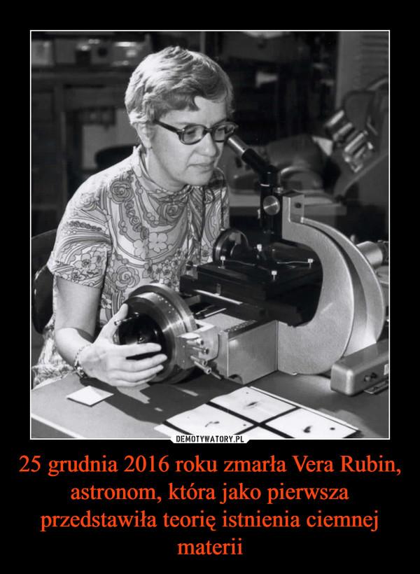 25 grudnia 2016 roku zmarła Vera Rubin, astronom, która jako pierwsza przedstawiła teorię istnienia ciemnej materii –