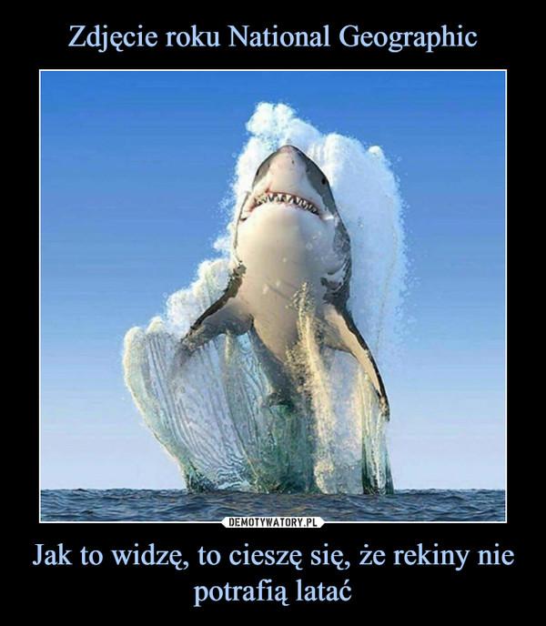 Jak to widzę, to cieszę się, że rekiny nie potrafią latać –