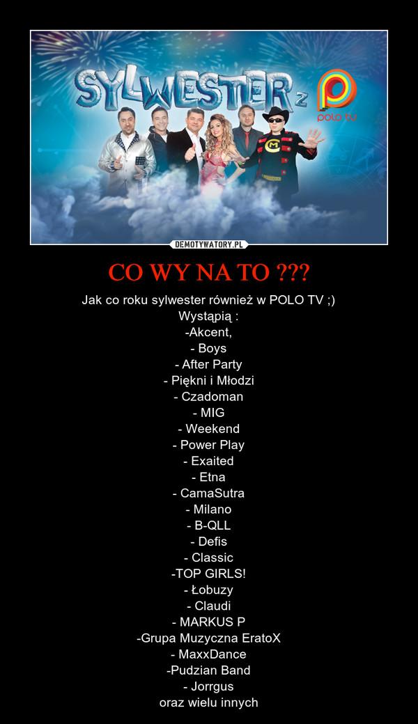 CO WY NA TO ??? – Jak co roku sylwester również w POLO TV ;)Wystąpią :-Akcent,- Boys- After Party- Piękni i Młodzi- Czadoman- MIG- Weekend- Power Play- Exaited- Etna- CamaSutra- Milano- B-QLL- Defis- Classic-TOP GIRLS!- Łobuzy- Claudi- MARKUS P-Grupa Muzyczna EratoX- MaxxDance-Pudzian Band- Jorrgusoraz wielu innych