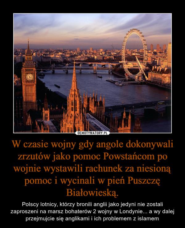 W czasie wojny gdy angole dokonywali zrzutów jako pomoc Powstańcom po wojnie wystawili rachunek za niesioną pomoc i wycinali w pień Puszczę Białowieską. – Polscy lotnicy, którzy bronili anglii jako jedyni nie zostali zaproszeni na marsz bohaterów 2 wojny w Londynie... a wy dalej przejmujcie się anglikami i ich problemem z islamem