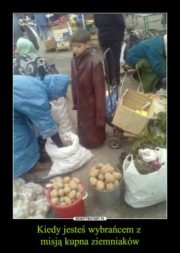 Kiedy jesteś wybrańcem z misją kupna ziemniaków –