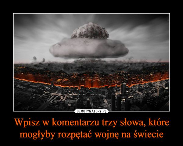 Wpisz w komentarzu trzy słowa, które mogłyby rozpętać wojnę na świecie –