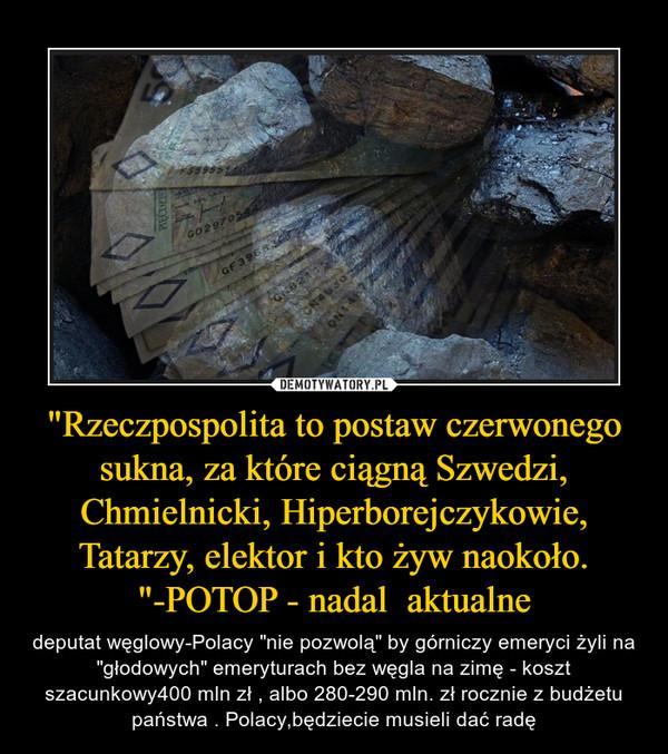 """""""Rzeczpospolita to postaw czerwonego sukna, za które ciągną Szwedzi, Chmielnicki, Hiperborejczykowie, Tatarzy, elektor i kto żyw naokoło. """"-POTOP - nadal  aktualne – deputat węglowy-Polacy """"nie pozwolą"""" by górniczy emeryci żyli na """"głodowych"""" emeryturach bez węgla na zimę - koszt szacunkowy400 mln zł , albo 280-290 mln. zł rocznie z budżetu państwa . Polacy,będziecie musieli dać radę"""