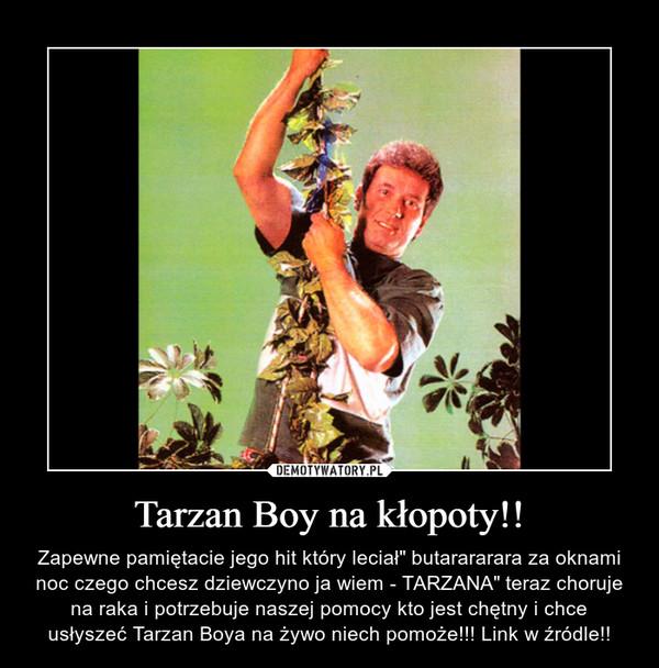 """Tarzan Boy na kłopoty!! – Zapewne pamiętacie jego hit który leciał"""" butarararara za oknami noc czego chcesz dziewczyno ja wiem - TARZANA"""" teraz choruje na raka i potrzebuje naszej pomocy kto jest chętny i chce usłyszeć Tarzan Boya na żywo niech pomoże!!! Link w źródle!!"""