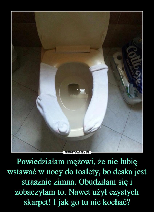 Powiedziałam mężowi, że nie lubię wstawać w nocy do toalety, bo deska jest strasznie zimna. Obudziłam się i zobaczyłam to. Nawet użył czystych skarpet! I jak go tu nie kochać? –