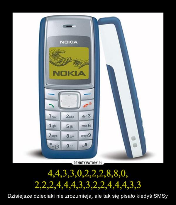 4,4,3,3,0,2,2,2,8,8,0,2,2,2,4,4,4,3,3,2,2,4,4,4,3,3 – Dzisiejsze dzieciaki nie zrozumieją, ale tak się pisało kiedyś SMSy
