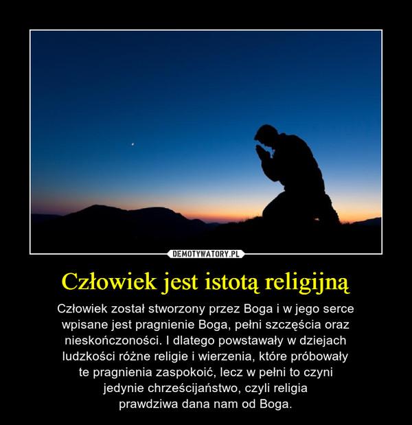 Człowiek jest istotą religijną – Człowiek został stworzony przez Boga i w jego sercewpisane jest pragnienie Boga, pełni szczęścia oraznieskończoności. I dlatego powstawały w dziejachludzkości różne religie i wierzenia, które próbowałyte pragnienia zaspokoić, lecz w pełni to czynijedynie chrześcijaństwo, czyli religiaprawdziwa dana nam od Boga.