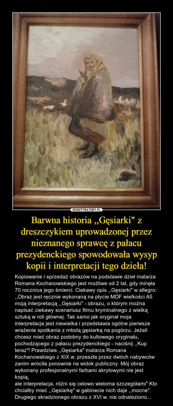 """Barwna historia ,,Gęsiarki"""" z dreszczykiem uprowadzonej przez nieznanego sprawcę z pałacu prezydenckiego spowodowała wysyp kopii i interpretacji tego dzieła! – Kopiowanie i sprzedaż obrazów na podstawie dzieł malarza Romana Kochanowskiego jest możliwe od 2 lat, gdy minęła 70 rocznica jego śmierci. Ciekawy opis ,,Gęsiarki"""" w allegro: ,,Obraz jest ręcznie wykonaną na płycie MDF wielkości A5 moją interpretacją ,,Gęsiarki"""" - obrazu, o którym można napisać ciekawy scenariusz filmu kryminalnego z wielką sztuką w roli głównej. Tak samo jak oryginał moja interpretacja jest niewielka i przedstawia ogólne pierwsze wrażenie spotkania z młodą gęsiarką na pogórzu. Jeżeli chcesz mieć obraz podobny do kultowego oryginału, pochodzącego z pałacu prezydenckiego - naciśnij ,,Kup teraz""""! Prawdziwa ,,Gęsiarka"""" malarza Romana Kochanowskiego z XIX w. przeszła przez dwóch nabywców zanim wróciła ponownie na widok publiczny. Mój obraz wykonany profesjonalnymi farbami akrylowymi nie jest kopią,ale interpretacja, różni się celowo wieloma szczegółami"""" Kto chciałby mieć ,,Gęsiarkę"""" w gabinecie nich daje ,,mocne"""". Drugiego skradzionego obrazu z XVI w. nie odnaleziono..."""