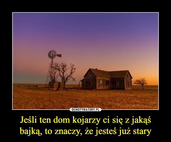 Jeśli ten dom kojarzy ci się z jakąś bajką, to znaczy, że jesteś już stary –