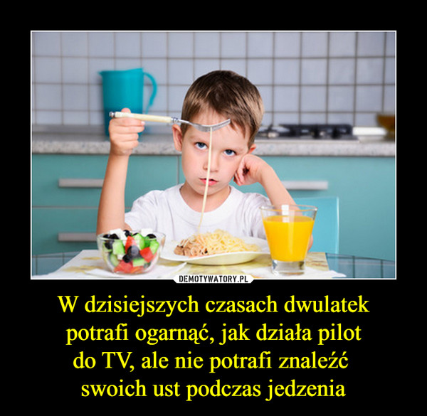 W dzisiejszych czasach dwulatek potrafi ogarnąć, jak działa pilot do TV, ale nie potrafi znaleźć swoich ust podczas jedzenia –