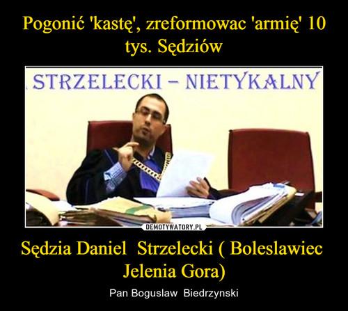 Pogonić 'kastę', zreformowac 'armię' 10 tys. Sędziów Sędzia Daniel  Strzelecki ( Boleslawiec  Jelenia Gora)