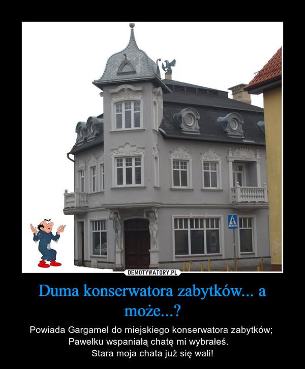 Duma konserwatora zabytków... a może...? – Powiada Gargamel do miejskiego konserwatora zabytków; Pawełku wspaniałą chatę mi wybrałeś.   Stara moja chata już się wali!