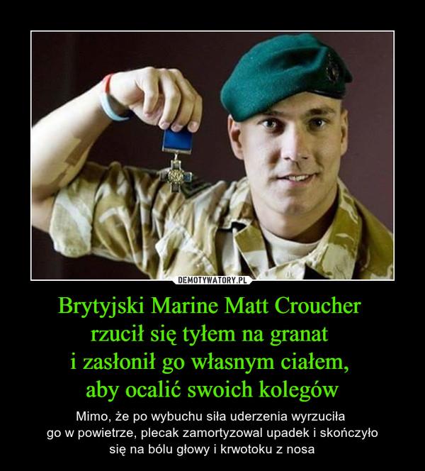 Brytyjski Marine Matt Croucher rzucił się tyłem na granat i zasłonił go własnym ciałem, aby ocalić swoich kolegów – Mimo, że po wybuchu siła uderzenia wyrzuciła go w powietrze, plecak zamortyzowal upadek i skończyłosię na bólu głowy i krwotoku z nosa