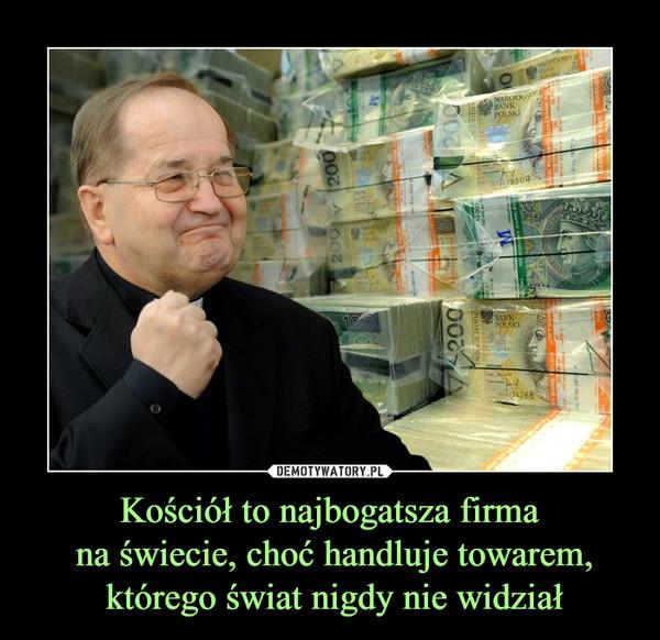 Kościół to najbogatsza firma na świecie, choć handluje towarem, którego świat nigdy nie widział –