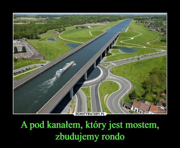 A pod kanałem, który jest mostem, zbudujemy rondo –