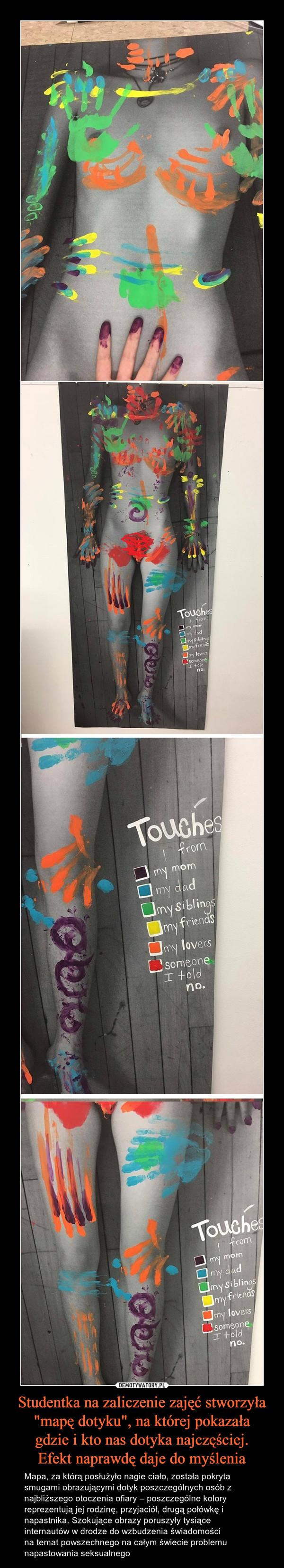 """Studentka na zaliczenie zajęć stworzyła """"mapę dotyku"""", na której pokazałagdzie i kto nas dotyka najczęściej.Efekt naprawdę daje do myślenia – Mapa, za którą posłużyło nagie ciało, została pokryta smugami obrazującymi dotyk poszczególnych osób z najbliższego otoczenia ofiary – poszczególne kolory reprezentują jej rodzinę, przyjaciół, drugą połówkę i napastnika. Szokujące obrazy poruszyły tysiąceinternautów w drodze do wzbudzenia świadomości na temat powszechnego na całym świecie problemu napastowania seksualnego"""
