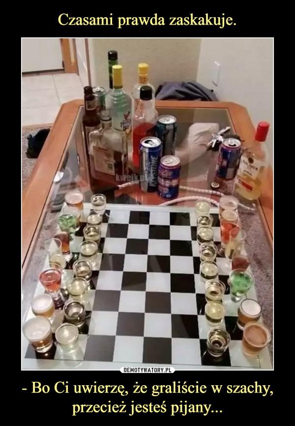 - Bo Ci uwierzę, że graliście w szachy, przecież jesteś pijany... –