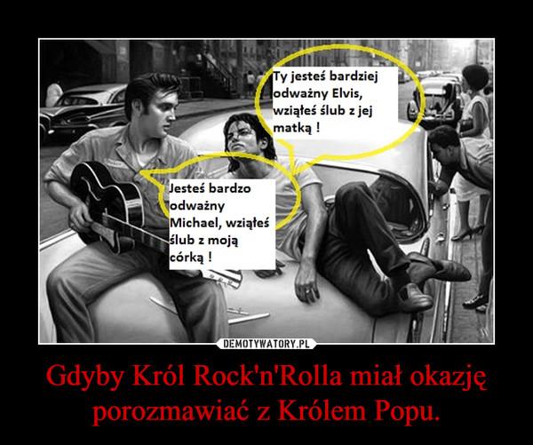Gdyby Król Rock'n'Rolla miał okazję porozmawiać z Królem Popu. –