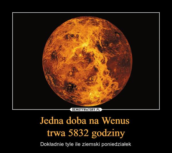 Jedna doba na Wenus trwa 5832 godziny – Dokładnie tyle ile ziemski poniedziałek