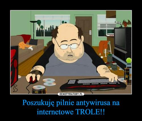 Poszukuję pilnie antywirusa na internetowe TROLE!!