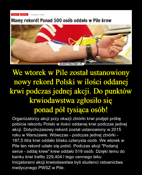 """We wtorek w Pile został ustanowiony nowy rekord Polski w ilości oddanej krwi podczas jednej akcji. Do punktów krwiodawstwa zgłosiło sięponad pół tysiąca osób! – Organizatorzy akcji przy okazji zbiórki krwi podjęli próbę pobicia rekordu Polski w ilości oddanej krwi podczas jednej akcji. Dotychczasowy rekord został ustanowiony w 2015 roku w Warszawie. Wówczas - podczas jednej zbiórki - 187,5 litra krwi oddało blisko czterysta osób. We wtorek w Pile ten rekord udało się pobić. Podczas akcji """"Podaruj serce - oddaj krew"""" krew oddało 519 osób. Dzięki temu do banku krwi trafiło 229,404 l tego cennego lekuInicjatorami akcji krwiodawstwa byli studenci ratownictwa medycznego PWSZ w Pile."""