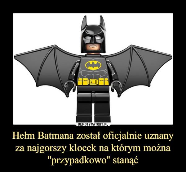 Hełm Batmana został oficjalnie uznany za najgorszy klocek na którym można ''przypadkowo'' stanąć –