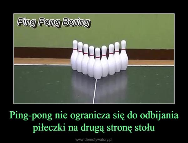 Ping-pong nie ogranicza się do odbijania piłeczki na drugą stronę stołu –