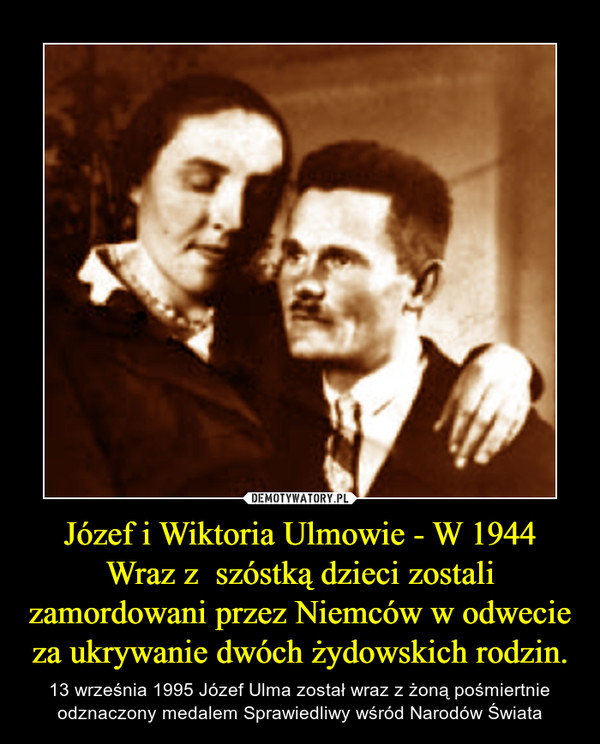 Józef i Wiktoria Ulmowie - W 1944 Wraz z  szóstką dzieci zostali zamordowani przez Niemców w odwecie za ukrywanie dwóch żydowskich rodzin. – 13 września 1995 Józef Ulma został wraz z żoną pośmiertnie odznaczony medalem Sprawiedliwy wśród Narodów Świata