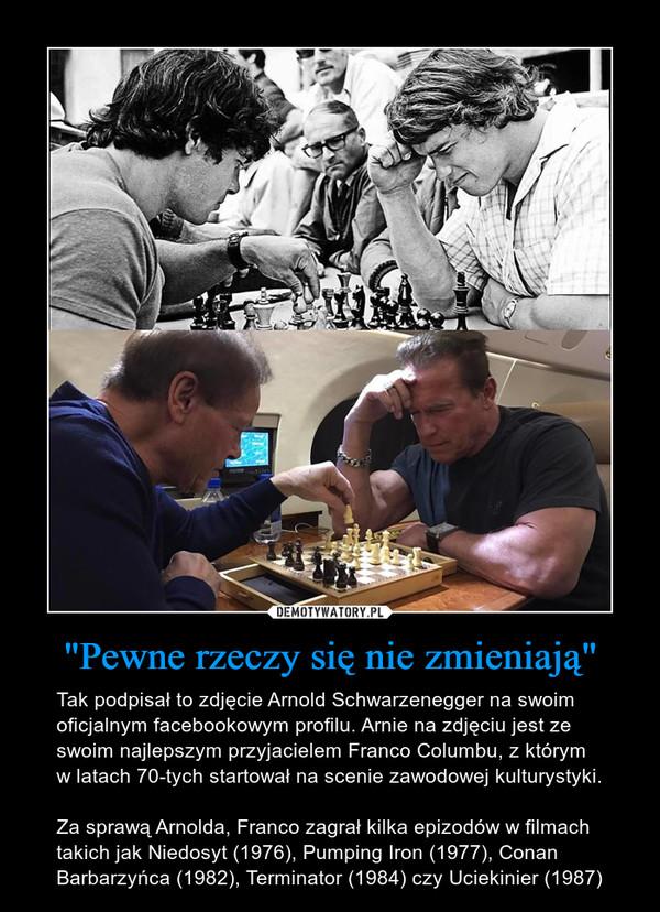 """""""Pewne rzeczy się nie zmieniają"""" – Tak podpisał to zdjęcie Arnold Schwarzenegger na swoim oficjalnym facebookowym profilu. Arnie na zdjęciu jest ze swoim najlepszym przyjacielem Franco Columbu, z którym w latach 70-tych startował na scenie zawodowej kulturystyki. Za sprawą Arnolda, Franco zagrał kilka epizodów w filmach takich jak Niedosyt (1976), Pumping Iron (1977), Conan Barbarzyńca (1982), Terminator (1984) czy Uciekinier (1987)"""