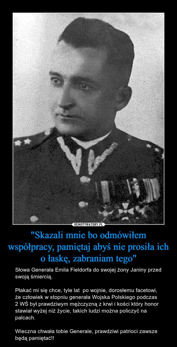 """""""Skazali mnie bo odmówiłem współpracy, pamiętaj abyś nie prosiła ich o łaskę, zabraniam tego"""" – Słowa Generała Emila Fieldorfa do swojej żony Janiny przed swoją śmiercią.Płakać mi się chce, tyle lat  po wojnie, dorosłemu facetowi, że człowiek w stopniu generała Wojska Polskiego podczas 2 WŚ był prawdziwym mężczyzną z krwi i kości który honor stawiał wyżej niż życie, takich ludzi można policzyć na palcach.Wieczna chwała tobie Generale, prawdziwi patrioci zawsze będą pamiętać!!"""