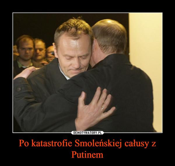 Po katastrofie Smoleńskiej całusy z Putinem –
