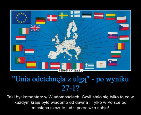 """""""Unia odetchnęła z ulgą"""" - po wyniku 27-1? – Taki był komentarz w Wiadomościach. Czyli stało się tylko to co w każdym kraju było wiadomo od dawna . Tylko w Polsce od miesiąca szczuto ludzi przeciwko sobie!"""