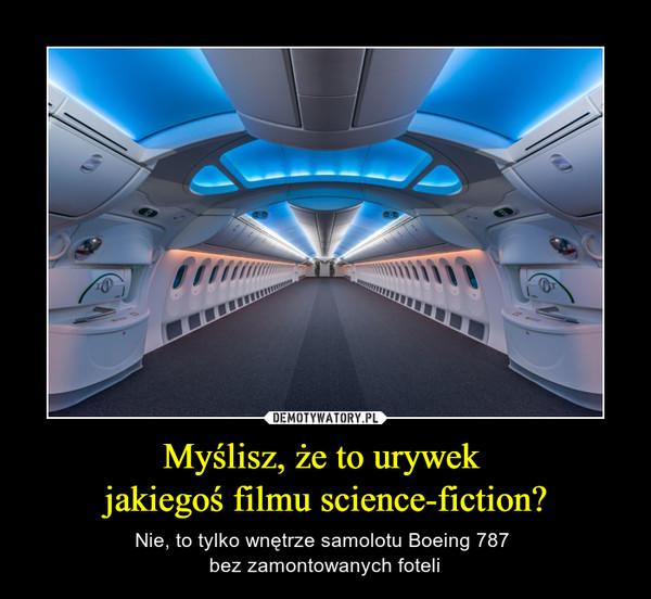 Myślisz, że to urywek jakiegoś filmu science-fiction? – Nie, to tylko wnętrze samolotu Boeing 787 bez zamontowanych foteli Myślisz, że to urywek jakiegoś filmu science-fiction?