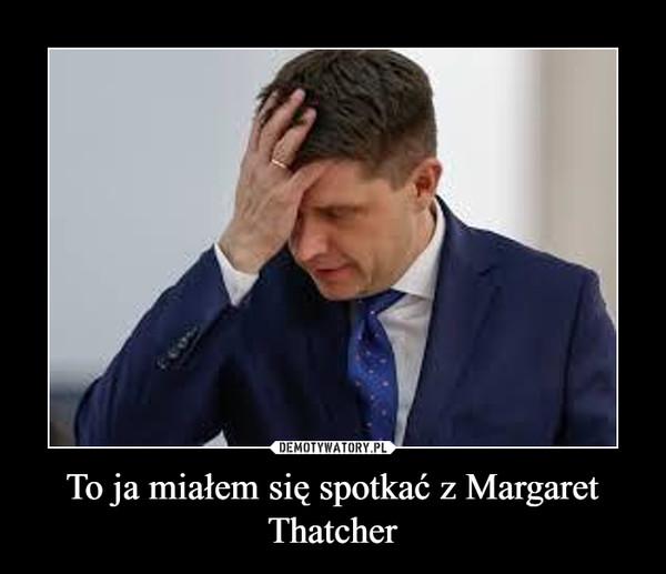 To ja miałem się spotkać z Margaret Thatcher –
