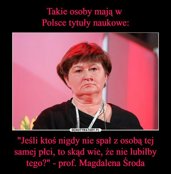 """""""Jeśli ktoś nigdy nie spał z osobą tej samej płci, to skąd wie, że nie lubiłby tego?"""" - prof. Magdalena Środa –"""