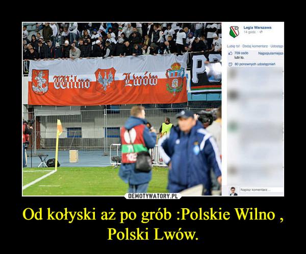 Od kołyski aż po grób :Polskie Wilno , Polski Lwów. –
