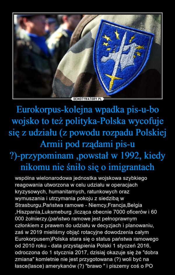"""Eurokorpus-kolejna wpadka pis-u-bo wojsko to też polityka-Polska wycofuje się z udziału (z powodu rozpadu Polskiej Armii pod rządami pis-u ?)-przypominam ,powstał w 1992, kiedy nikomu nie śniło się o imigrantach – wspólna wielonarodowa jednostka wojskowa szybkiego reagowania utworzona w celu udziału w operacjach kryzysowych, humanitarnych, ratunkowych oraz wymuszania i utrzymania pokoju z siedzibą w Strasburgu.Państwa ramowe - Niemcy,Francja,Belgia ,Hiszpania,Luksmeburg ,licząca obecnie 7000 oficerów i 60 000 żołnierzy.(państwo ramowe jest pełnoprawnym członkiem z prawem do udziału w decyzjach i planowaniu, zaś w 2019 mieliśmy objąć rotacyjne dowodzenia całym Eurokorpusem)Polska stara się o status państwa ramowego od 2010 roku - data przystąpienia Polski 1 styczeń 2016, odroczona do 1 stycznia 2017, dzisiaj okazuje się że """"dobra zmiana"""" komletnie nie jest przygotowana (?) woli być na łasce(lasce) amerykanów (?) """"brawo """" i piszemy coś o PO"""