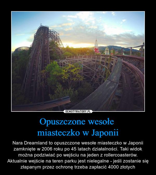 Opuszczone wesołe miasteczko w Japonii – Nara Dreamland to opuszczone wesołe miasteczko w Japonii zamknięte w 2006 roku po 45 latach działalności. Taki widok można podziwiać po wejściu na jeden z rollercoasterów.Aktualnie wejście na teren parku jest nielegalne - jeśli zostanie się złapanym przez ochronę trzeba zapłacić 4000 złotych