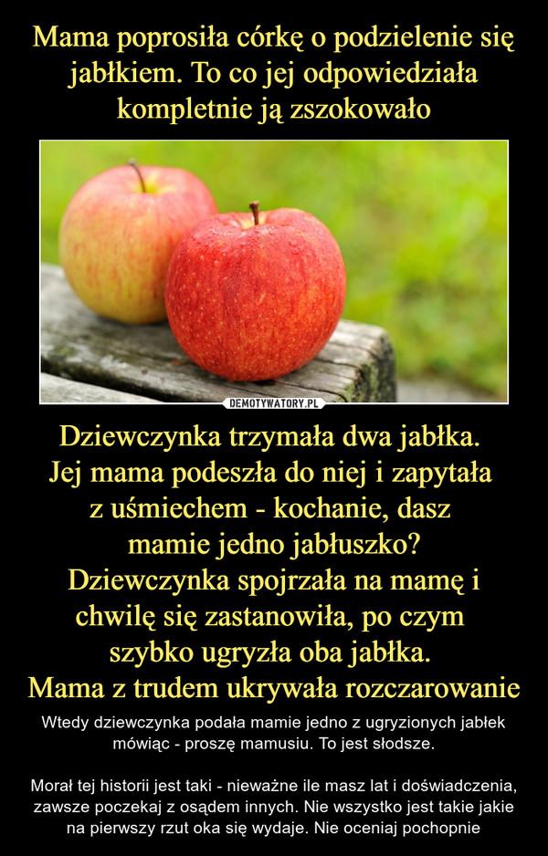 Dziewczynka trzymała dwa jabłka. Jej mama podeszła do niej i zapytała z uśmiechem - kochanie, dasz mamie jedno jabłuszko?Dziewczynka spojrzała na mamę i chwilę się zastanowiła, po czym szybko ugryzła oba jabłka. Mama z trudem ukrywała rozczarowanie – Wtedy dziewczynka podała mamie jedno z ugryzionych jabłek mówiąc - proszę mamusiu. To jest słodsze.Morał tej historii jest taki - nieważne ile masz lat i doświadczenia, zawsze poczekaj z osądem innych. Nie wszystko jest takie jakie na pierwszy rzut oka się wydaje. Nie oceniaj pochopnie